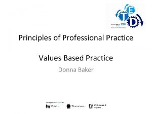 Principles of Professional Practice Values Based Practice Donna