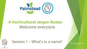 A Horticultural Jargon Buster Welcome everyone Session 1