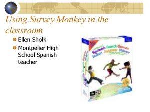 Using Survey Monkey in the classroom Ellen Sholk