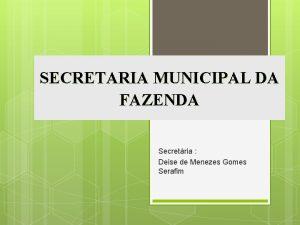 SECRETARIA MUNICIPAL DA FAZENDA Secretria Deise de Menezes