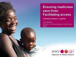 Ensuring medicines save lives Facilitating access Defeating Malaria