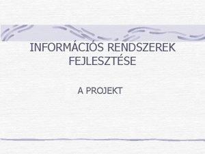INFORMCIS RENDSZEREK FEJLESZTSE A PROJEKT A Projekt meghatrozsa