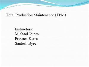 Total Production Maintenance TPM Instructors Michael Joines Praveen