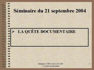 Sminaire du 21 septembre 2004 LA QUTE DOCUMENTAIRE