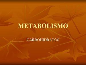 METABOLISMO CARBOHIDRATOS METABOLISMO Definicin Conjunto de reacciones qumicas
