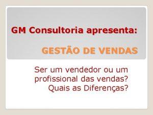 GM Consultoria apresenta GESTO DE VENDAS Ser um