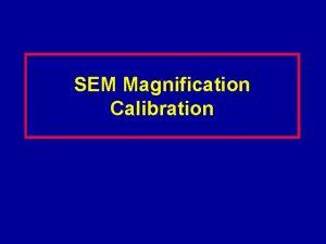 SEM Magnification Calibration Magnification Errors Proper calibration of