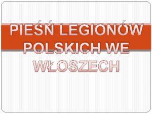 PIE LEGIONW POLSKICH WE WOSZECH Pie powstaa we