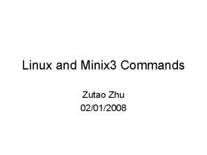 Linux and Minix 3 Commands Zutao Zhu 02012008