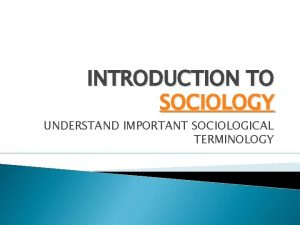 INTRODUCTION TO SOCIOLOGY UNDERSTAND IMPORTANT SOCIOLOGICAL TERMINOLOGY What