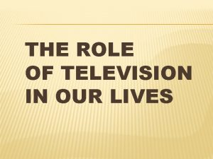 THE ROLE OF TELEVISION IN OUR LIVES TELEVISION