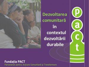 Dezvoltarea comunitar n contextul dezvoltrii durabile MISIUNEA PACT