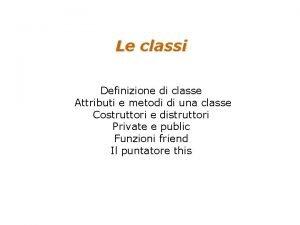 Le classi Definizione di classe Attributi e metodi