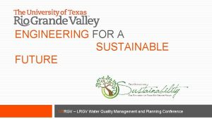 ENGINEERING FOR A SUSTAINABLE FUTURE UTRGV LRGV Water