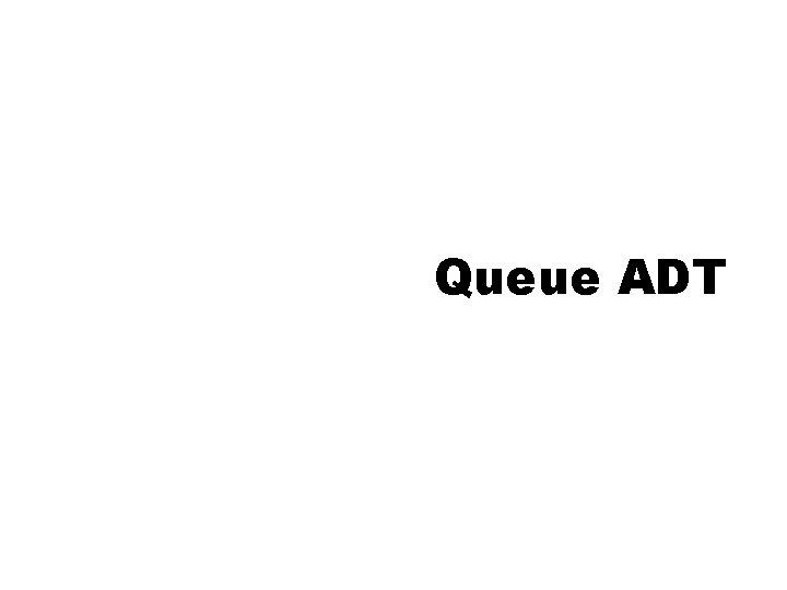 Queue ADT Queue ADT Queue is a data