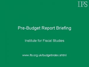 PreBudget Report Briefing Institute for Fiscal Studies www