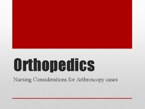 Orthopedics Nursing Considerations for Arthroscopy cases Small incisions