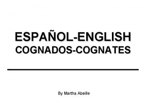 ESPAOLENGLISH COGNADOSCOGNATES By Martha Abeille What are Cognates
