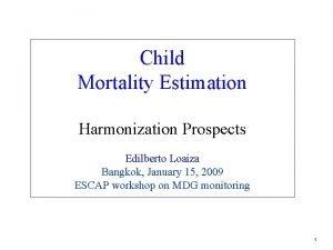 Child Mortality Estimation Harmonization Prospects Edilberto Loaiza Bangkok