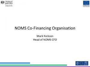 NOMS CoFinancing Organisation Mark Nickson Head of NOMS