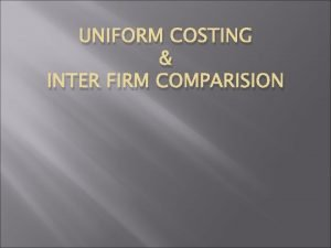 UNIFORM COSTING INTER FIRM COMPARISION UNIFORM COSTING Adoption