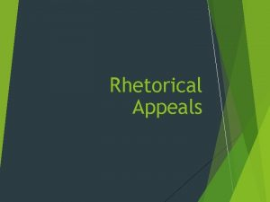 Rhetorical Appeals Appeals How to Persuade Ethos appeals