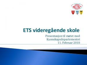 ETS videregende skole Presentasjon til mtet med Kunnskapsdepartementet
