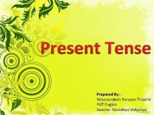 Present Tense Prepared By Nityanandesh Narayan Tripathi PGT