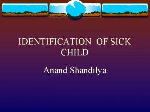 IDENTIFICATION OF SICK CHILD Anand Shandilya SICK CHILD