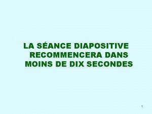 LA SANCE DIAPOSITIVE RECOMMENCERA DANS MOINS DE DIX