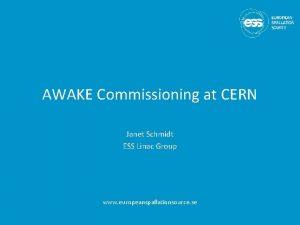 AWAKE Commissioning at CERN Janet Schmidt ESS Linac