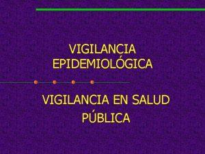 VIGILANCIA EPIDEMIOLGICA VIGILANCIA EN SALUD PBLICA Los Centros