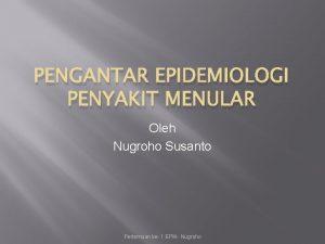 PENGANTAR EPIDEMIOLOGI PENYAKIT MENULAR Oleh Nugroho Susanto Pertemuan