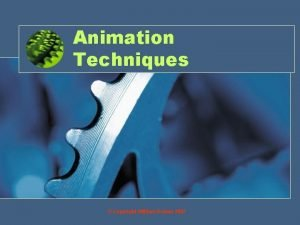 Animation Techniques Copyright William Rowan 2007 Objective By