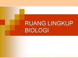 RUANG LINGKUP BIOLOGI Standar Kompetensi memahami hakikat biologi