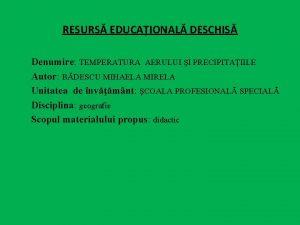 RESURS EDUCAIONAL DESCHIS Denumire TEMPERATURA AERULUI I PRECIPITAIILE