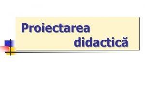 Proiectarea didactic PROIECTAREA ACTIVITII DIDACTICEdefinire 1 n ansamblul