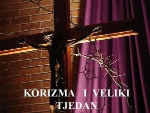 KORIZMA I VELIKI TJEDAN KORIZMA Korizma je vrijeme