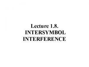 Lecture 1 8 INTERSYMBOL INTERFERENCE INTERSYMBOL INTERFERENCE ISI