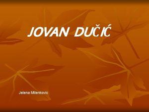 JOVAN DUI Jelena Milenkovic Jovan Ducic rodjen je