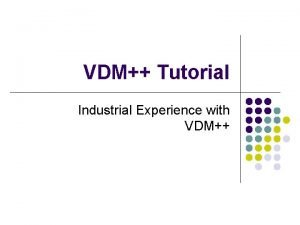 VDM Tutorial Industrial Experience with VDM Overview l