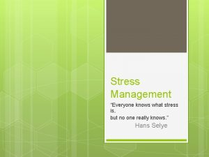 Stress Management Everyone knows what stress is but