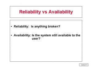 Reliability vs Availability Reliability Is anything broken Availability