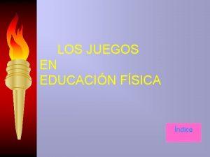 LOS JUEGOS EN EDUCACIN FSICA ndice LOS JUEGOS