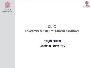 CLIC Towards a Future Linear Collider Roger Ruber
