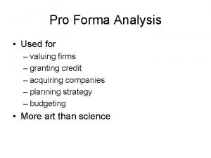 Pro Forma Analysis Used for valuing firms granting