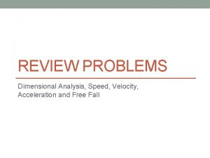 REVIEW PROBLEMS Dimensional Analysis Speed Velocity Acceleration and