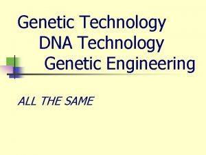 Genetic Technology DNA Technology Genetic Engineering ALL THE