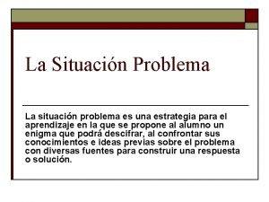 La Situacin Problema La situacin problema es una