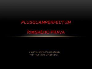 PLUSQUAMPERFECTUM MSKHO PRVA Univerzita Karlova Prvnick fakulta Prof